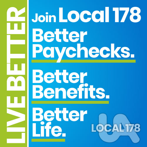 Live Better: Join Local 178. Better paychecks. Better benefits. Better life.